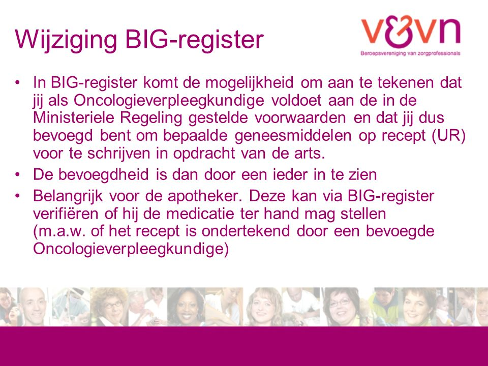 Wijziging BIG-register In BIG-register komt de mogelijkheid om aan te tekenen dat jij als Oncologieverpleegkundige voldoet aan de in de Ministeriele Regeling gestelde voorwaarden en dat jij dus bevoegd bent om bepaalde geneesmiddelen op recept (UR) voor te schrijven in opdracht van de arts.