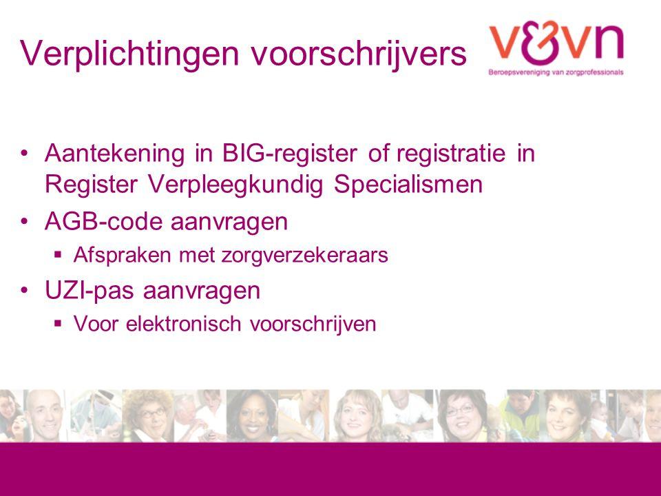 Verplichtingen voorschrijvers Aantekening in BIG-register of registratie in Register Verpleegkundig Specialismen AGB-code aanvragen  Afspraken met zorgverzekeraars UZI-pas aanvragen  Voor elektronisch voorschrijven