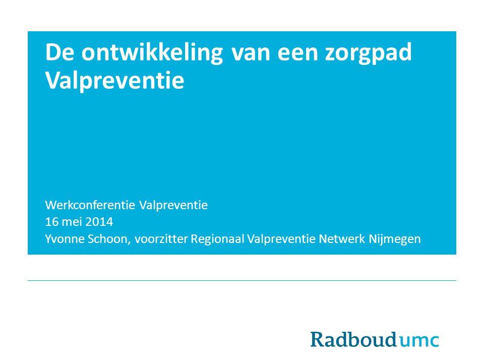 De ontwikkeling van een zorgpad Valpreventie Werkconferentie Valpreventie 16 mei 2014 Yvonne Schoon, voorzitter Regionaal Valpreventie Netwerk Nijmege