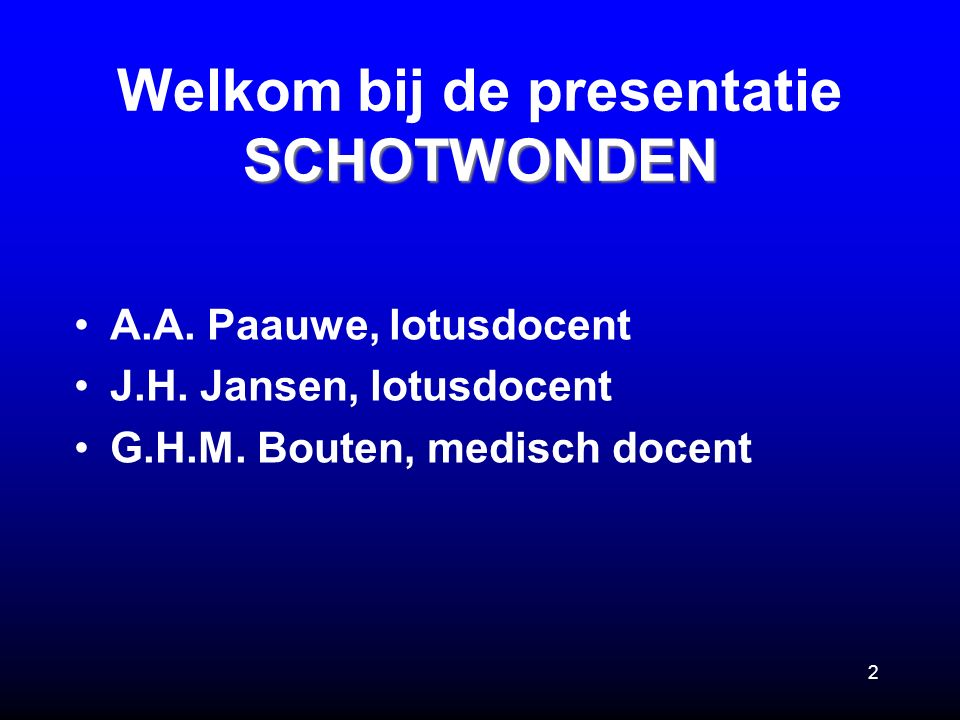 2 SCHOTWONDEN Welkom bij de presentatie SCHOTWONDEN A.A. Paauwe, lotusdocent J.H. Jansen, lotusdocent G.H.M. Bouten, medisch docent
