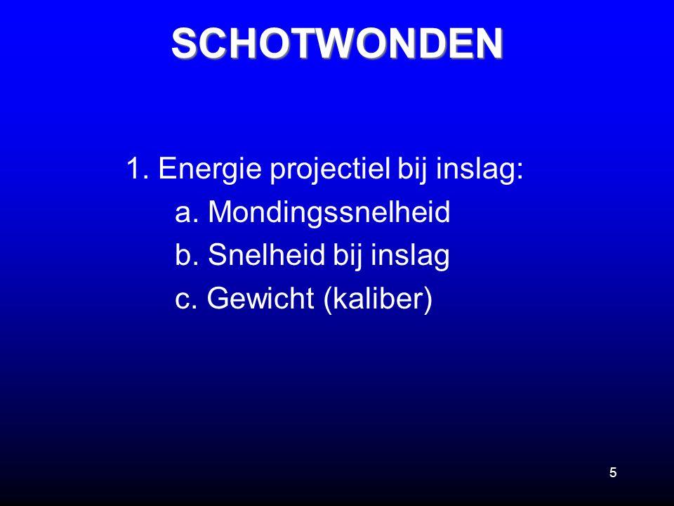 5 1. Energie projectiel bij inslag: a. Mondingssnelheid b. Snelheid bij inslag c. Gewicht (kaliber)SCHOTWONDEN