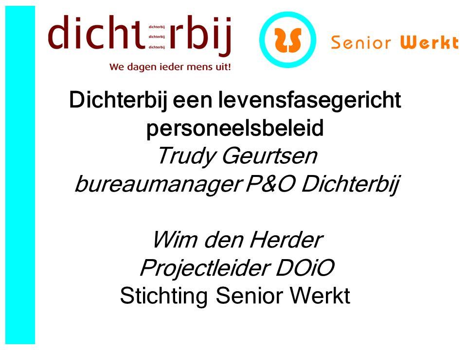 Dichterbij een levensfasegericht personeelsbeleid Trudy Geurtsen bureaumanager P&O Dichterbij Wim den Herder Projectleider DOiO Stichting Senior Werkt