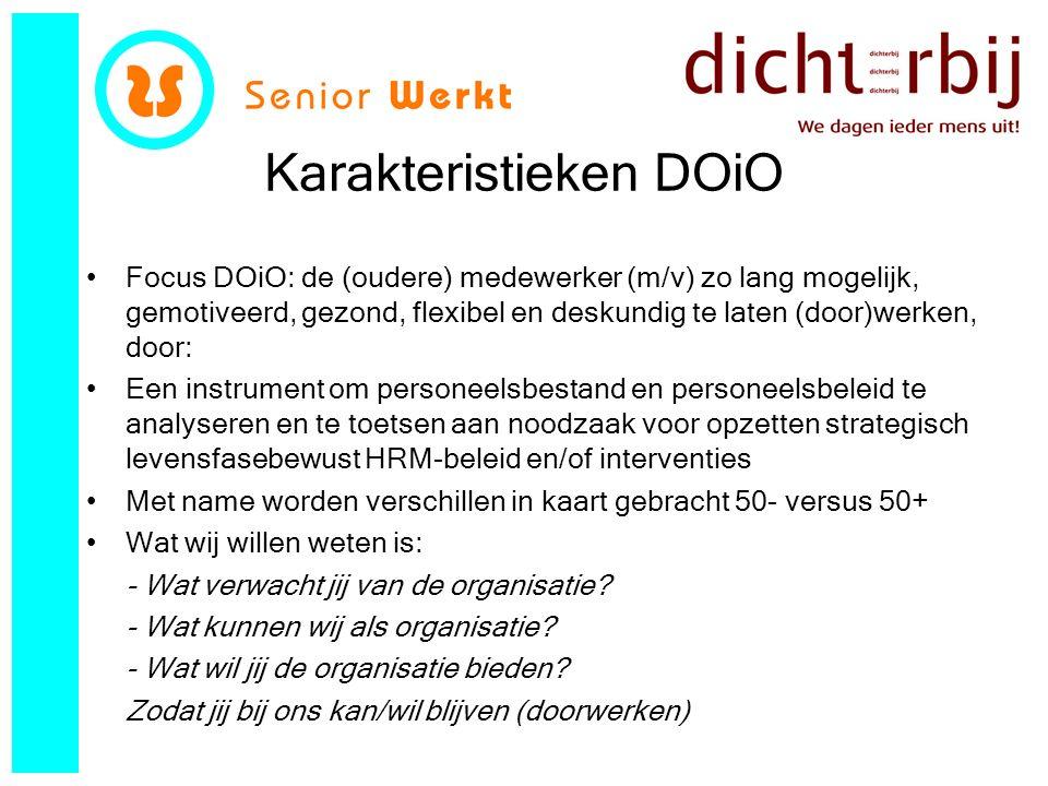 Karakteristieken DOiO Focus DOiO: de (oudere) medewerker (m/v) zo lang mogelijk, gemotiveerd, gezond, flexibel en deskundig te laten (door)werken, door: Een instrument om personeelsbestand en personeelsbeleid te analyseren en te toetsen aan noodzaak voor opzetten strategisch levensfasebewust HRM-beleid en/of interventies Met name worden verschillen in kaart gebracht 50- versus 50+ Wat wij willen weten is: - Wat verwacht jij van de organisatie.