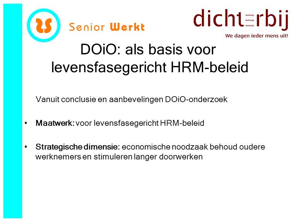 DOiO: als basis voor levensfasegericht HRM-beleid Vanuit conclusie en aanbevelingen DOiO-onderzoek Maatwerk: voor levensfasegericht HRM-beleid Strategische dimensie: economische noodzaak behoud oudere werknemers en stimuleren langer doorwerken