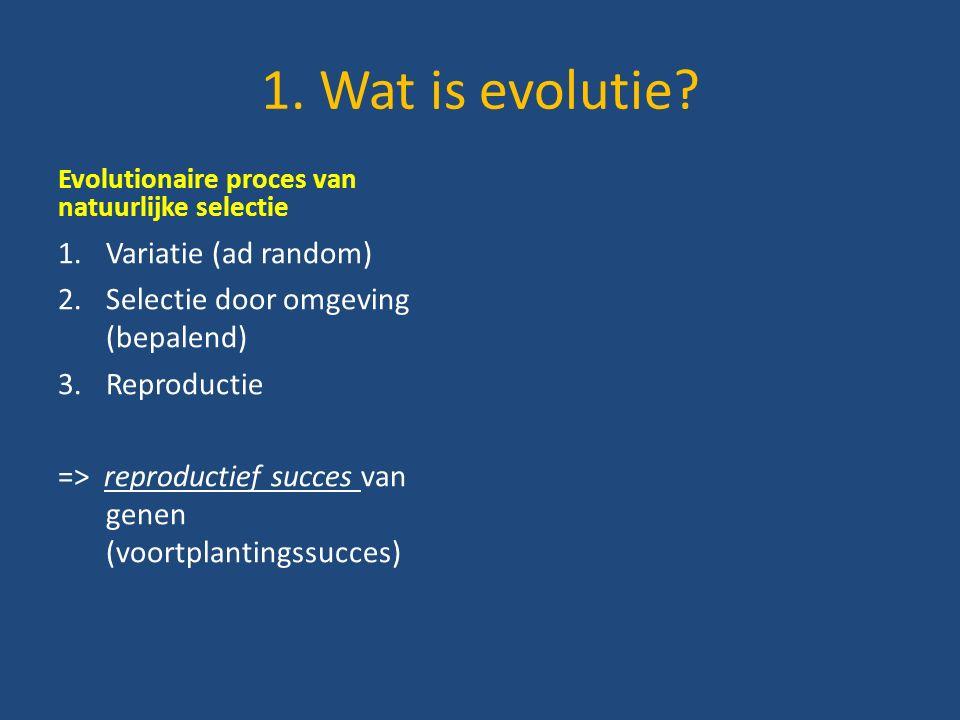 Evolutionaire proces van natuurlijke selectie 1.Variatie (ad random) 2.Selectie door omgeving (bepalend) 3.Reproductie => reproductief succes van genen (voortplantingssucces)