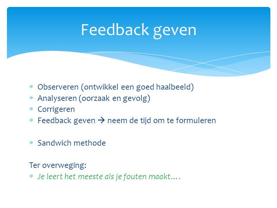  Observeren (ontwikkel een goed haalbeeld)  Analyseren (oorzaak en gevolg)  Corrigeren  Feedback geven  neem de tijd om te formuleren  Sandwich methode Ter overweging:  Je leert het meeste als je fouten maakt….