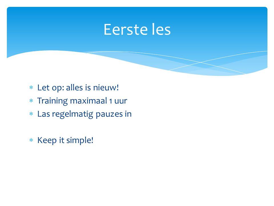  Let op: alles is nieuw!  Training maximaal 1 uur  Las regelmatig pauzes in  Keep it simple! Eerste les