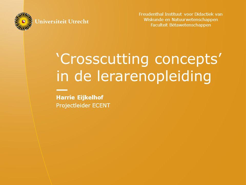'Crosscutting concepts' in de lerarenopleiding Harrie Eijkelhof Projectleider ECENT Freudenthal Instituut voor Didactiek van Wiskunde en Natuurwetenschappen Faculteit Bètawetenschappen