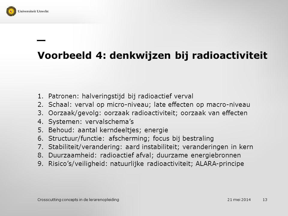 Voorbeeld 4: denkwijzen bij radioactiviteit 1.Patronen: halveringstijd bij radioactief verval 2.Schaal: verval op micro-niveau; late effecten op macro-niveau 3.Oorzaak/gevolg: oorzaak radioactiviteit; oorzaak van effecten 4.Systemen: vervalschema's 5.Behoud: aantal kerndeeltjes; energie 6.Structuur/functie: afscherming; focus bij bestraling 7.Stabiliteit/verandering: aard instabiliteit; veranderingen in kern 8.Duurzaamheid: radioactief afval; duurzame energiebronnen 9.Risico's/veiligheid: natuurlijke radioactiviteit; ALARA-principe 21 mei 2014 Crosscutting concepts in de lerarenopleiding 13