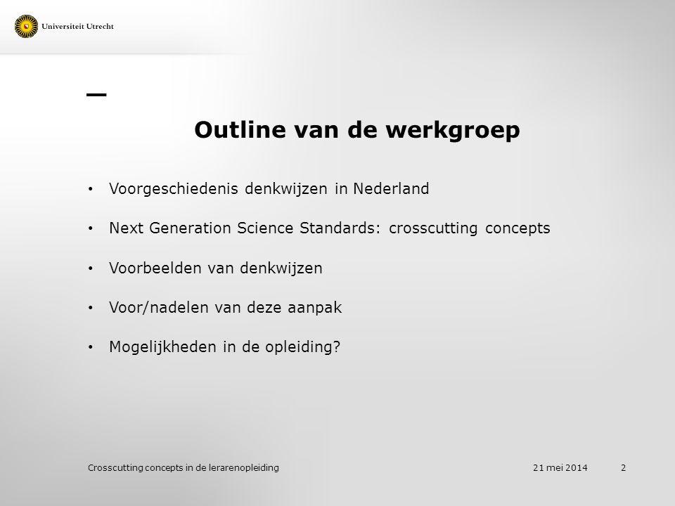 Outline van de werkgroep Voorgeschiedenis denkwijzen in Nederland Next Generation Science Standards: crosscutting concepts Voorbeelden van denkwijzen Voor/nadelen van deze aanpak Mogelijkheden in de opleiding.