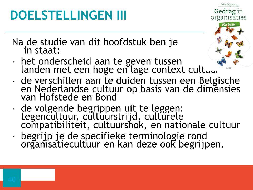 Na de studie van dit hoofdstuk ben je in staat: - het onderscheid aan te geven tussen landen met een hoge en lage context cultuur - de verschillen aan te duiden tussen een Belgische en Nederlandse cultuur op basis van de dimensies van Hofstede en Bond - de volgende begrippen uit te leggen: tegencultuur, cultuurstrijd, culturele compatibiliteit, cultuurshok, en nationale cultuur - begrijp je de specifieke terminologie rond organisatiecultuur en kan deze ook begrijpen.