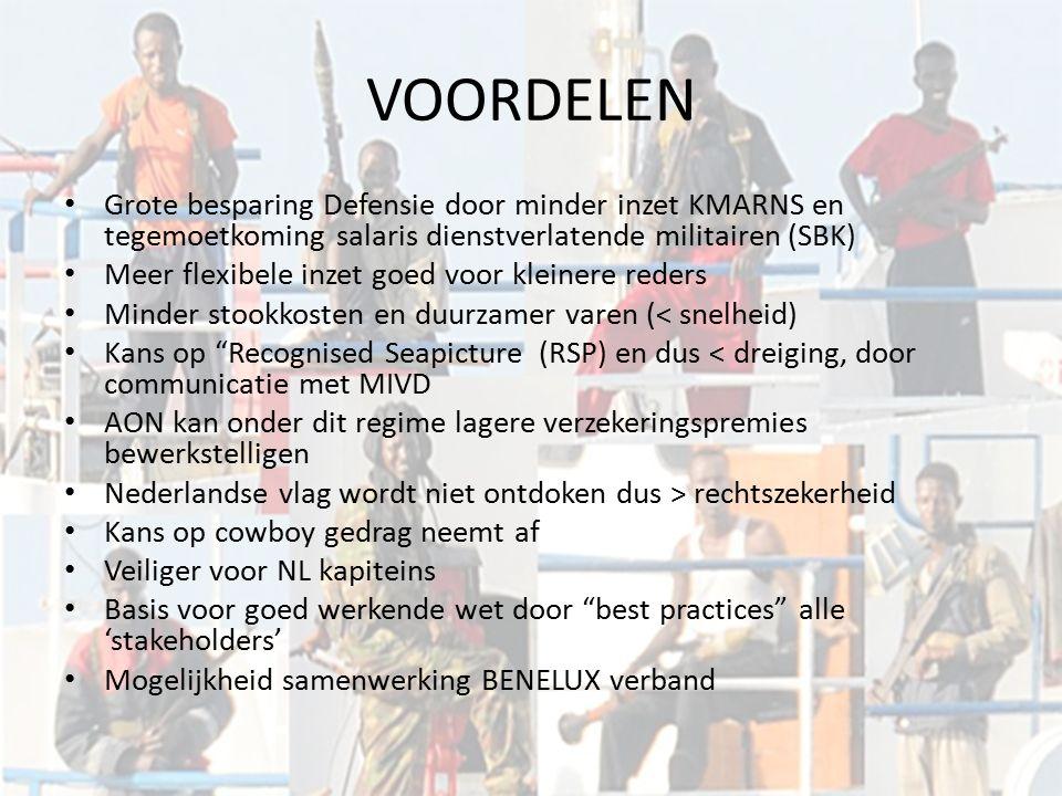 VOORDELEN Grote besparing Defensie door minder inzet KMARNS en tegemoetkoming salaris dienstverlatende militairen (SBK) Meer flexibele inzet goed voor kleinere reders Minder stookkosten en duurzamer varen (< snelheid) Kans op Recognised Seapicture (RSP) en dus < dreiging, door communicatie met MIVD AON kan onder dit regime lagere verzekeringspremies bewerkstelligen Nederlandse vlag wordt niet ontdoken dus > rechtszekerheid Kans op cowboy gedrag neemt af Veiliger voor NL kapiteins Basis voor goed werkende wet door best practices alle 'stakeholders' Mogelijkheid samenwerking BENELUX verband