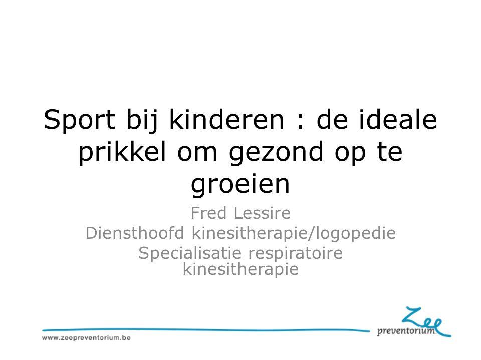Sport bij kinderen : de ideale prikkel om gezond op te groeien Fred Lessire Diensthoofd kinesitherapie/logopedie Specialisatie respiratoire kinesitherapie