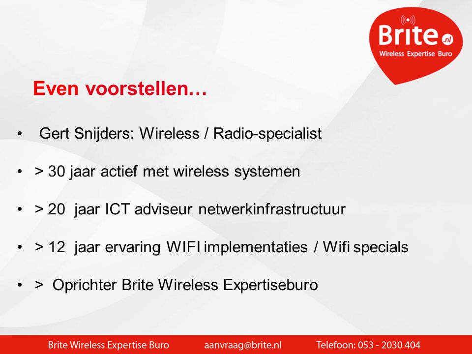 Gert Snijders: Wireless / Radio-specialist > 30 jaar actief met wireless systemen > 20 jaar ICT adviseur netwerkinfrastructuur > 12 jaar ervaring WIFI implementaties / Wifi specials > Oprichter Brite Wireless Expertiseburo Even voorstellen…