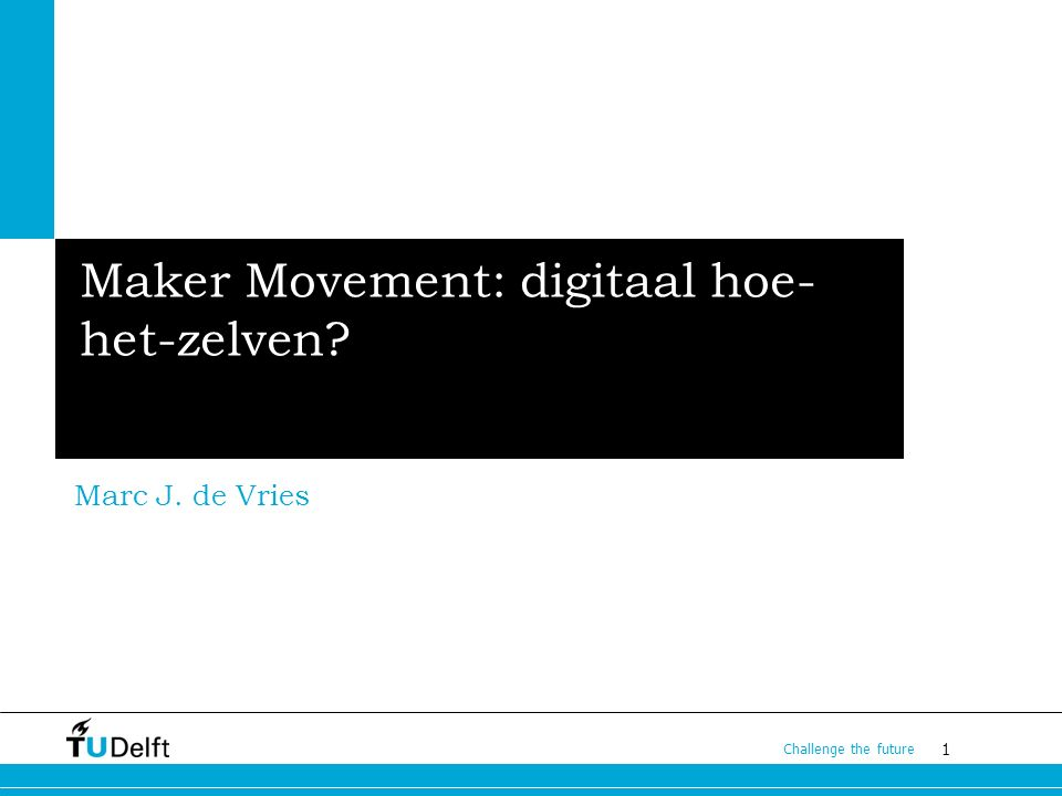 1 Challenge the future Maker Movement: digitaal hoe- het-zelven? Marc J. de Vries