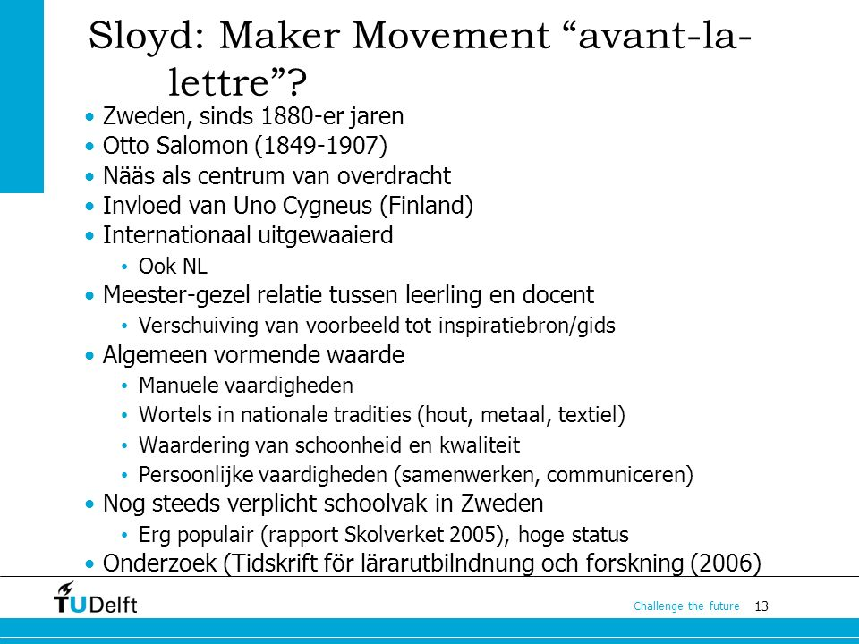 "13 Challenge the future Sloyd: Maker Movement ""avant-la- lettre""? Zweden, sinds 1880-er jaren Otto Salomon (1849-1907) Nääs als centrum van overdracht"