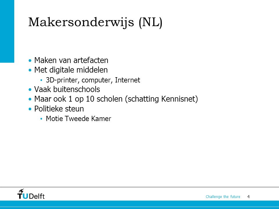 4 Challenge the future Makersonderwijs (NL) Maken van artefacten Met digitale middelen 3D-printer, computer, Internet Vaak buitenschools Maar ook 1 op 10 scholen (schatting Kennisnet) Politieke steun Motie Tweede Kamer
