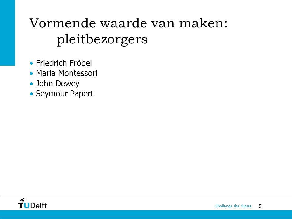 5 Challenge the future Vormende waarde van maken: pleitbezorgers Friedrich Fröbel Maria Montessori John Dewey Seymour Papert
