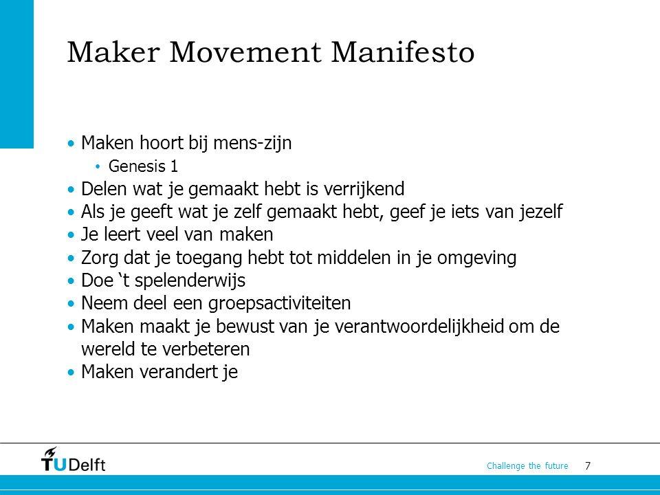 7 Challenge the future Maker Movement Manifesto Maken hoort bij mens-zijn Genesis 1 Delen wat je gemaakt hebt is verrijkend Als je geeft wat je zelf gemaakt hebt, geef je iets van jezelf Je leert veel van maken Zorg dat je toegang hebt tot middelen in je omgeving Doe 't spelenderwijs Neem deel een groepsactiviteiten Maken maakt je bewust van je verantwoordelijkheid om de wereld te verbeteren Maken verandert je