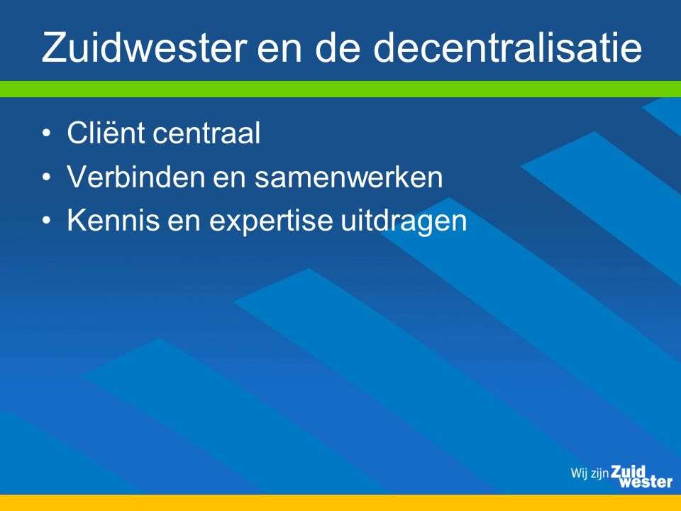 Zuidwester en de decentralisatie Cliënt centraal Verbinden en samenwerken Kennis en expertise uitdragen