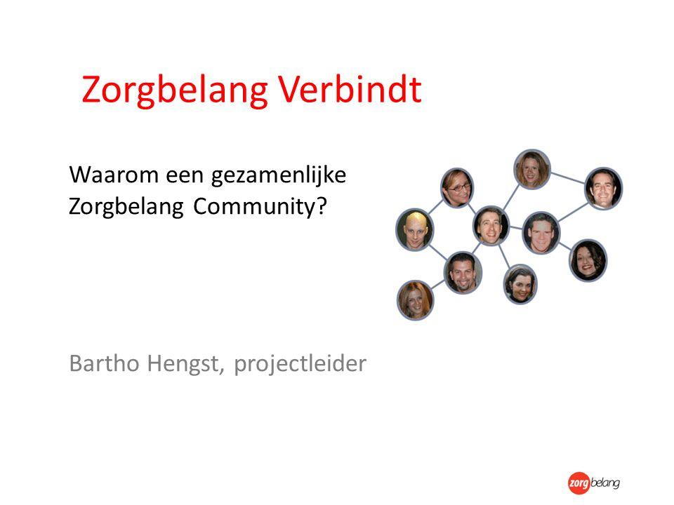 Zorgbelang Verbindt Waarom een gezamenlijke Zorgbelang Community? Bartho Hengst, projectleider