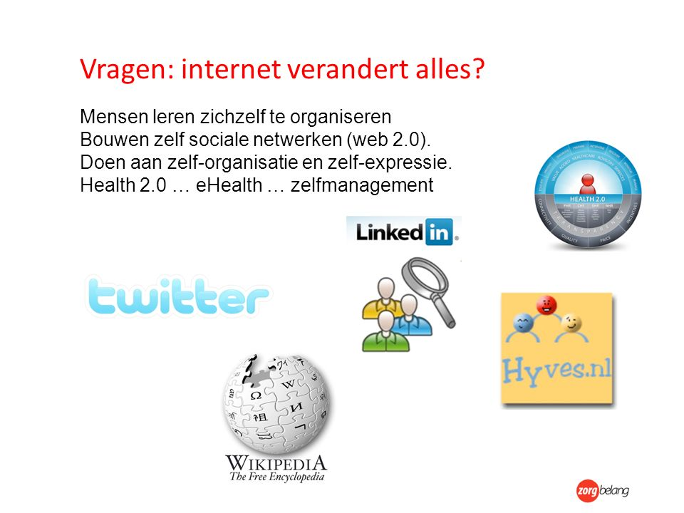 Vragen: internet verandert alles? Mensen leren zichzelf te organiseren Bouwen zelf sociale netwerken (web 2.0). Doen aan zelf-organisatie en zelf-expr