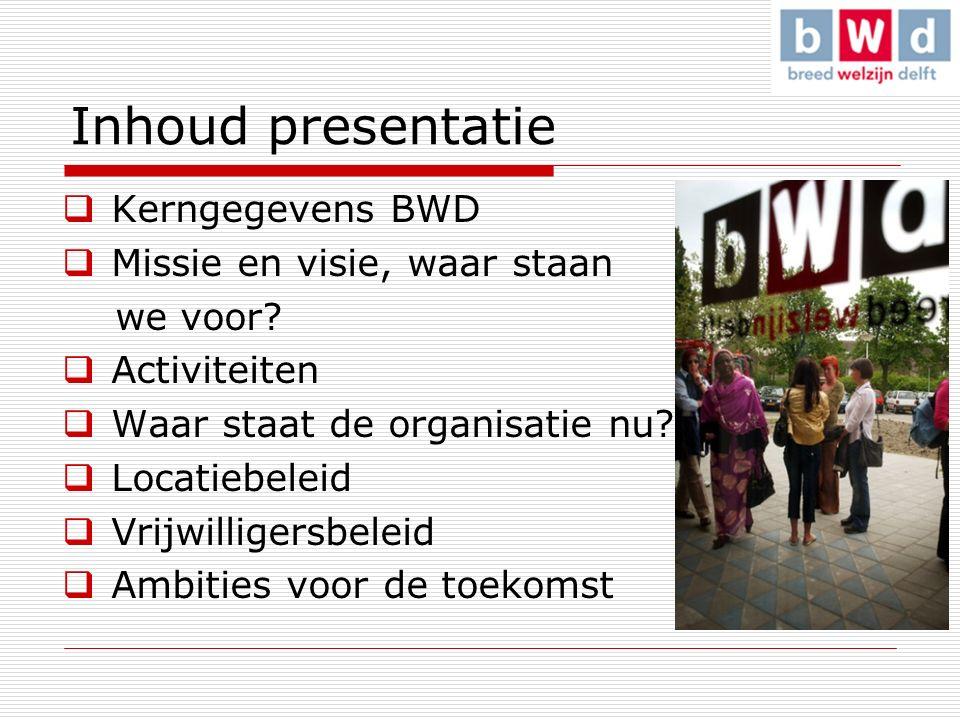 Inhoud presentatie  Kerngegevens BWD  Missie en visie, waar staan we voor.