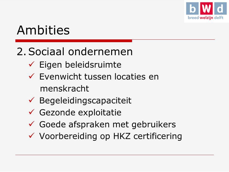 Ambities 2.Sociaal ondernemen Eigen beleidsruimte Evenwicht tussen locaties en menskracht Begeleidingscapaciteit Gezonde exploitatie Goede afspraken met gebruikers Voorbereiding op HKZ certificering