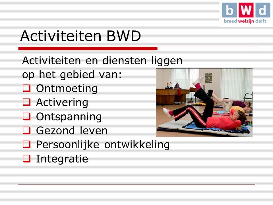 Activiteiten BWD Activiteiten en diensten liggen op het gebied van:  Ontmoeting  Activering  Ontspanning  Gezond leven  Persoonlijke ontwikkeling  Integratie