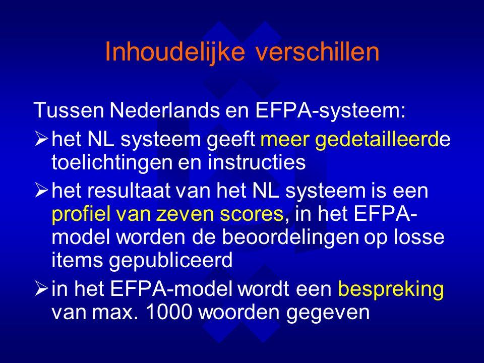 Inhoudelijke verschillen Tussen Nederlands en EFPA-systeem:  het NL systeem geeft meer gedetailleerde toelichtingen en instructies  het resultaat van het NL systeem is een profiel van zeven scores, in het EFPA- model worden de beoordelingen op losse items gepubliceerd  in het EFPA-model wordt een bespreking van max.