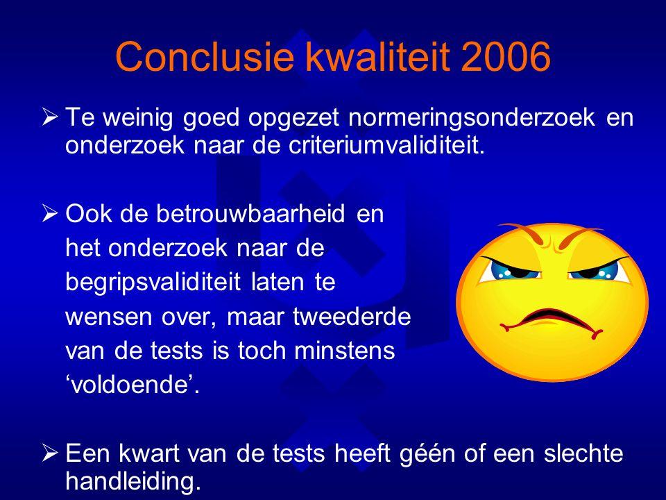 Conclusie kwaliteit 2006  Te weinig goed opgezet normeringsonderzoek en onderzoek naar de criteriumvaliditeit.