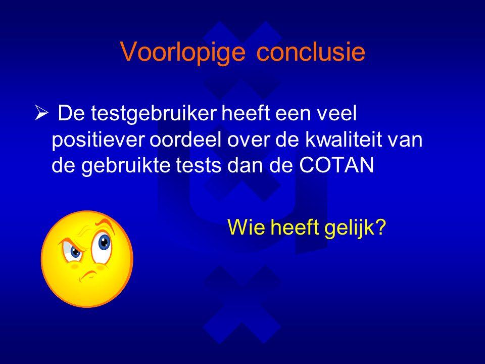 Voorlopige conclusie  De testgebruiker heeft een veel positiever oordeel over de kwaliteit van de gebruikte tests dan de COTAN Wie heeft gelijk