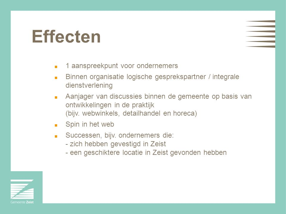 Effecten 1 aanspreekpunt voor ondernemers Binnen organisatie logische gesprekspartner / integrale dienstverlening Aanjager van discussies binnen de gemeente op basis van ontwikkelingen in de praktijk (bijv.