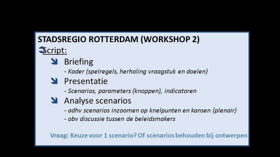 STADSREGIO ROTTERDAM (WORKSHOP 2)  Script:  Briefing - Kader (spelregels, herhaling vraagstuk en doelen)  Presentatie - Scenarios, parameters (knoppen), indicatoren  Analyse scenarios - adhv scenarios inzoomen op knelpunten en kansen (plenair) - obv discussie tussen de beleidsmakers Vraag: Keuze voor 1 scenario.