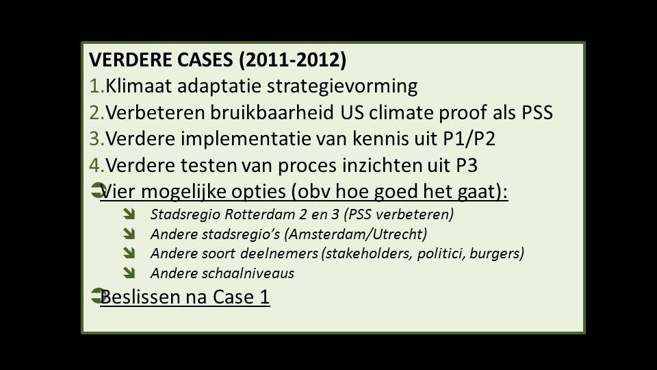 VERDERE CASES (2011-2012) 1.Klimaat adaptatie strategievorming 2.Verbeteren bruikbaarheid US climate proof als PSS 3.Verdere implementatie van kennis uit P1/P2 4.Verdere testen van proces inzichten uit P3  Vier mogelijke opties (obv hoe goed het gaat):  Stadsregio Rotterdam 2 en 3 (PSS verbeteren)  Andere stadsregio's (Amsterdam/Utrecht)  Andere soort deelnemers (stakeholders, politici, burgers)  Andere schaalniveaus  Beslissen na Case 1