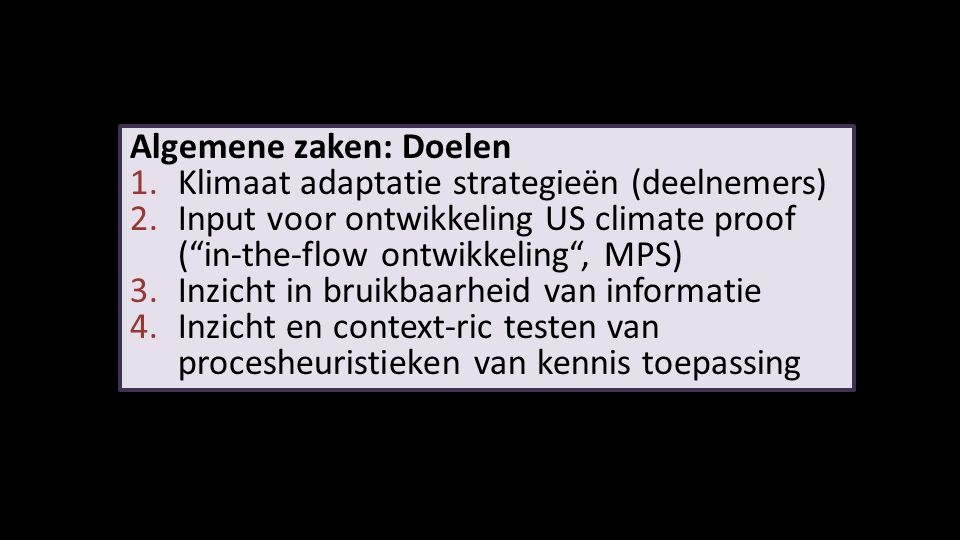 Algemene zaken: Doelen 1.Klimaat adaptatie strategieën (deelnemers) 2.Input voor ontwikkeling US climate proof ( in-the-flow ontwikkeling , MPS) 3.Inzicht in bruikbaarheid van informatie 4.Inzicht en context-ric testen van procesheuristieken van kennis toepassing