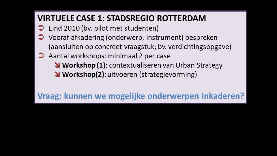 VIRTUELE CASE 1: STADSREGIO ROTTERDAM  Eind 2010 (bv. pilot met studenten)  Vooraf afkadering (onderwerp, instrument) bespreken (aansluiten op concr