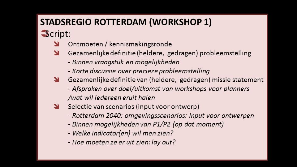 STADSREGIO ROTTERDAM (WORKSHOP 1)  Script:  Ontmoeten / kennismakingsronde  Gezamenlijke definitie (heldere, gedragen) probleemstelling - Binnen vraagstuk en mogelijkheden - Korte discussie over precieze probleemstelling  Gezamenlijke definitie van (heldere, gedragen) missie statement - Afspraken over doel/uitkomst van workshops voor planners /wat wil iedereen eruit halen  Selectie van scenarios (input voor ontwerp) - Rotterdam 2040: omgevingsscenarios: Input voor ontwerpen - Binnen mogelijkheden van P1/P2 (op dat moment) - Welke indicator(en) wil men zien.