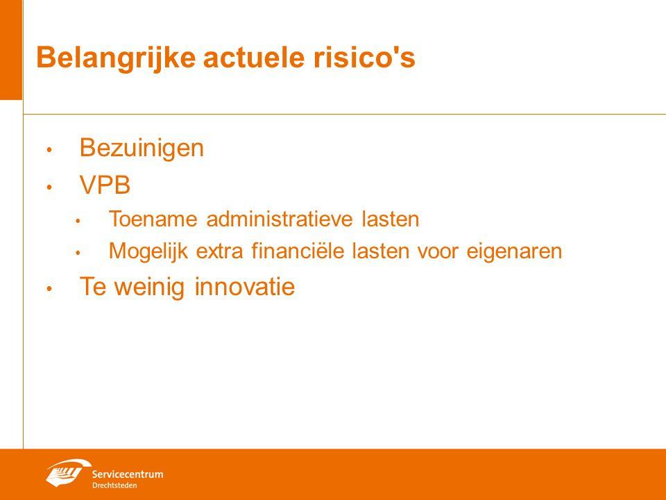 Belangrijke actuele risico s Bezuinigen VPB Toename administratieve lasten Mogelijk extra financiële lasten voor eigenaren Te weinig innovatie