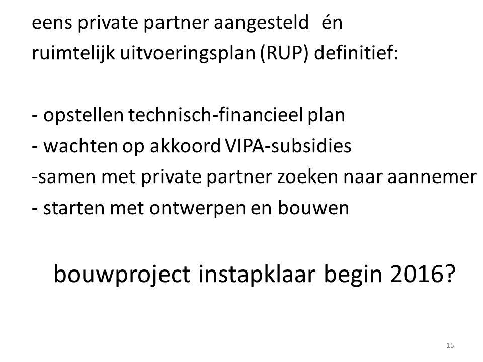 15 eens private partner aangesteldén ruimtelijk uitvoeringsplan (RUP) definitief: - opstellen technisch-financieel plan - wachten op akkoord VIPA-subsidies -samen met private partner zoeken naar aannemer - starten met ontwerpen en bouwen bouwproject instapklaar begin 2016?
