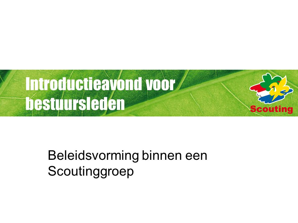 Introductieavond voor bestuursleden Beleidsvorming binnen een Scoutinggroep