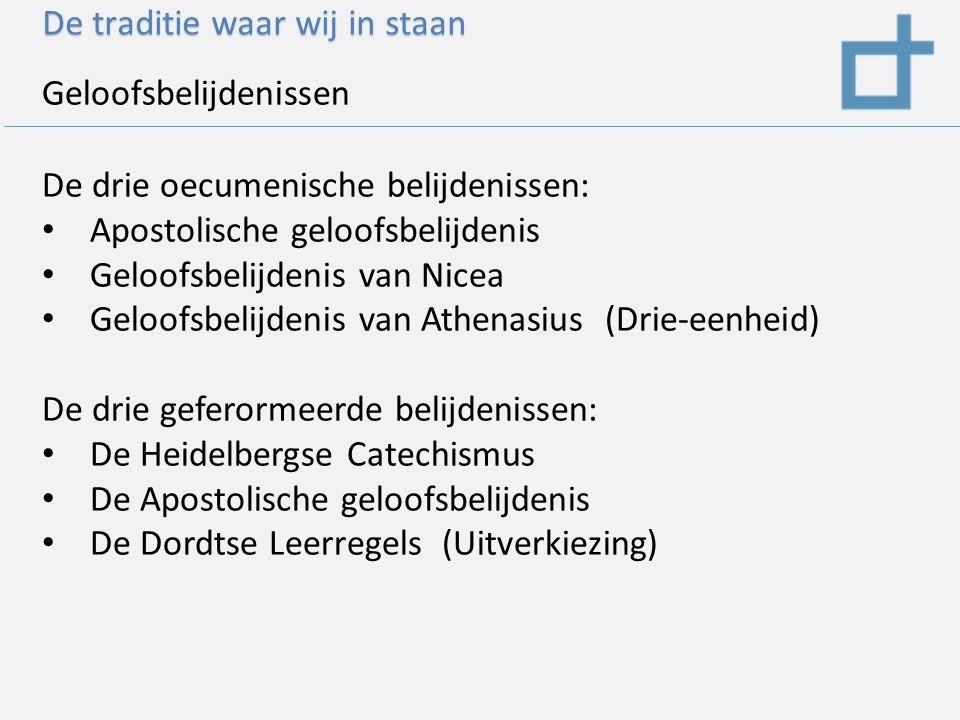 De traditie waar wij in staan Geloofsbelijdenissen De drie oecumenische belijdenissen: Apostolische geloofsbelijdenis Geloofsbelijdenis van Nicea Geloofsbelijdenis van Athenasius (Drie-eenheid) De drie geferormeerde belijdenissen: De Heidelbergse Catechismus De Apostolische geloofsbelijdenis De Dordtse Leerregels (Uitverkiezing)
