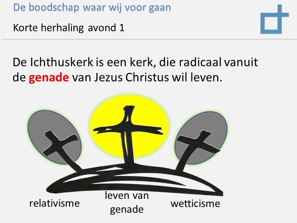 De boodschap waar wij voor gaan Korte herhaling avond 1 De Ichthuskerk is een kerk, die radicaal vanuit de genade van Jezus Christus wil leven.
