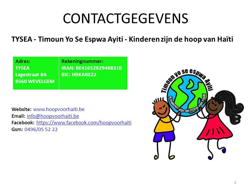 CONTACTGEGEVENS TYSEA - Timoun Yo Se Espwa Ayiti - Kinderen zijn de hoop van Haïti Website: www.hoopvoorhaiti.be Email: info@hoopvoorhaiti.beinfo@hoopvoorhaiti.be Facebook: https://www.facebook.com/hoopvoorhaiti Gsm: 0496/05 52 22https://www.facebook.com/hoopvoorhaiti Adres: TYSEA Lagestraat 8A 8560 WEVELGEM Rekeningnummer: IBAN: BE41652829488310 BIC: HBKABE22 4