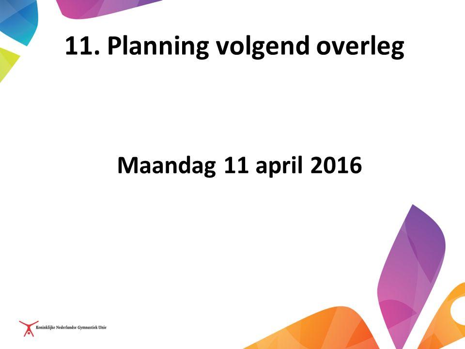 11. Planning volgend overleg Maandag 11 april 2016