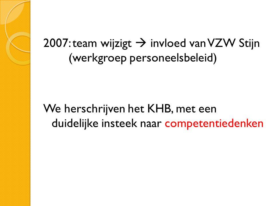 2007: team wijzigt  invloed van VZW Stijn (werkgroep personeelsbeleid) We herschrijven het KHB, met een duidelijke insteek naar competentiedenken