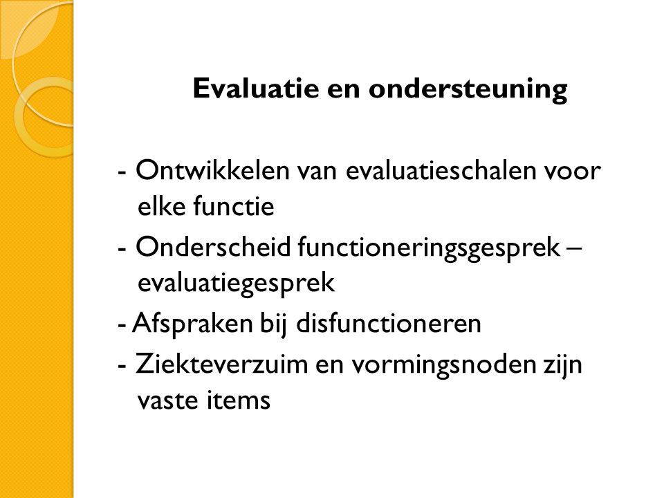 Evaluatie en ondersteuning - Ontwikkelen van evaluatieschalen voor elke functie - Onderscheid functioneringsgesprek – evaluatiegesprek - Afspraken bij disfunctioneren - Ziekteverzuim en vormingsnoden zijn vaste items
