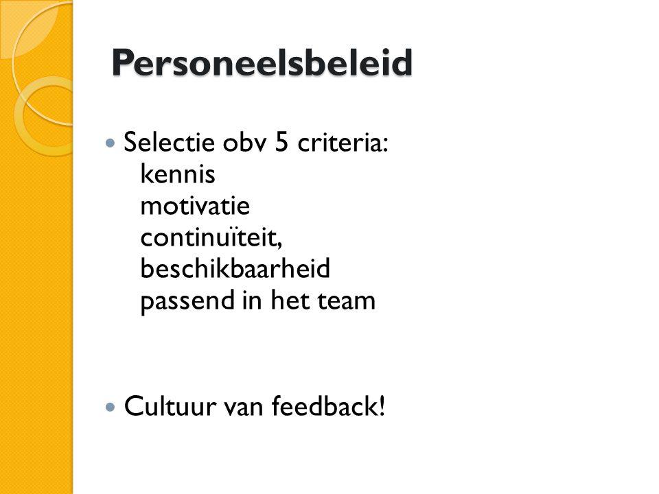 Personeelsbeleid Selectie obv 5 criteria: kennis motivatie continuïteit, beschikbaarheid passend in het team Cultuur van feedback!