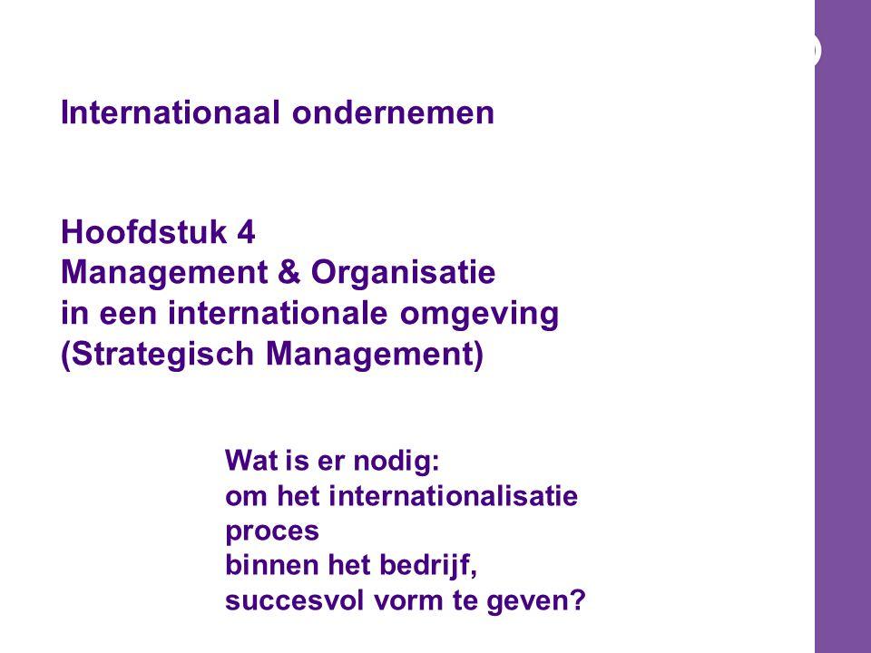 Internationaal ondernemen Hoofdstuk 4 Management & Organisatie in een internationale omgeving (Strategisch Management) Wat is er nodig: om het internationalisatie proces binnen het bedrijf, succesvol vorm te geven?