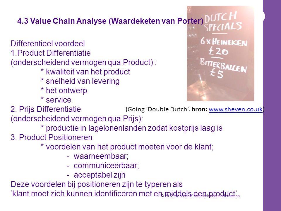 4.3 Value Chain Analyse (Waardeketen van Porter) Differentieel voordeel 1.Product Differentiatie (onderscheidend vermogen qua Product) : * kwaliteit van het product * snelheid van levering * het ontwerp * service 2.